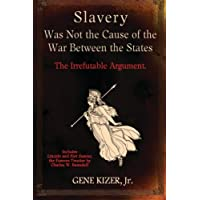 Slavery Was Not the Cause of the War Between the States: The Irrefutable Argument.