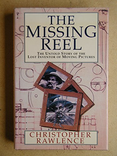 The Missing Reel - The Untold Story Of The Lost Inventor Of Moving Pictures: Biography Of Augustin Le Prince First Edition By Rawlence, Christopher 1990 Hardcover