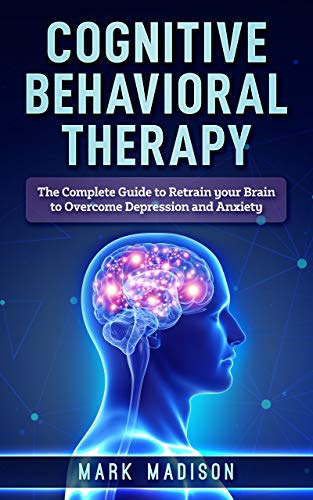 Cognitive Behavioral Therapy: The Complete Guide to Retrain your Brain to Overcome Depression and Anxiety