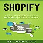 Shopify: Step by Step Guide on How to Make Money Selling on Shopify | Matthew Scott
