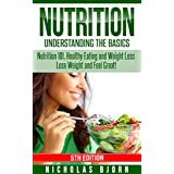 Nutrition: Understanding The Basics: Nutrition 101, Healthy Eating and Weight Loss - Lose Weight and Feel Great! (Nutritional Therapy, Fat Burning Foods, ... Basics, Feel Great, Eat Healthy Book 5)