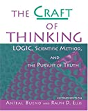 The Craft of Thinking : Logic, Scientific Method and the Pursuit of Truth, Bueno, Anibal and Ellis, Ralph D., 075751247X