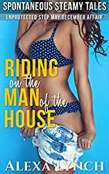 Riding on the Man of the House: Unprotected Step May December Affair (Spontaneous Steamy Tales)