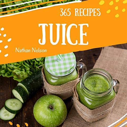 Juice 365: Enjoy 365 Days With Amazing Juice Recipes In Your Own Juice Cookbook! (Juicing Books For Beginners, Fresh Juice Recipes, Orange Juice Book, Raw Juice Book) [Book 1] by Nathan Nelson