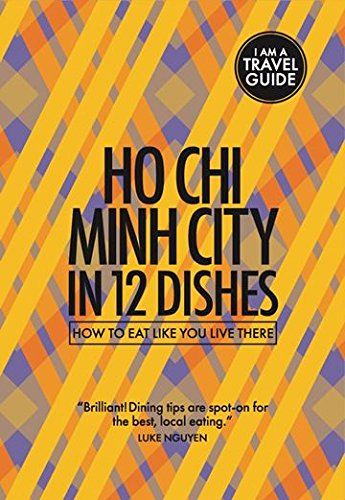 Ho Chi Minh City In 12 Dishes - How to eat like you live there (Culinary travel guide) by Leanne Kitchen, Antony Suvalko