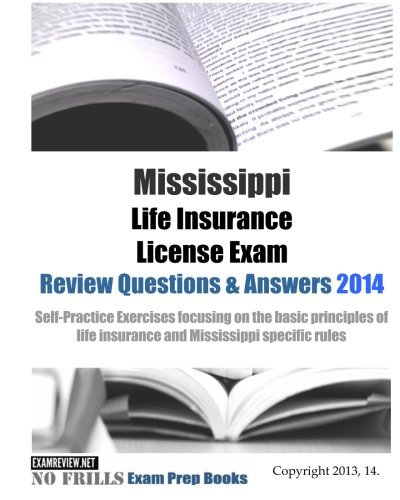 Mississippi Life Insurance License Exam Review Questions & Answers 2014: Self-Practice Exercises focusing on the basic principles of life insurance and Mississippi specific rules
