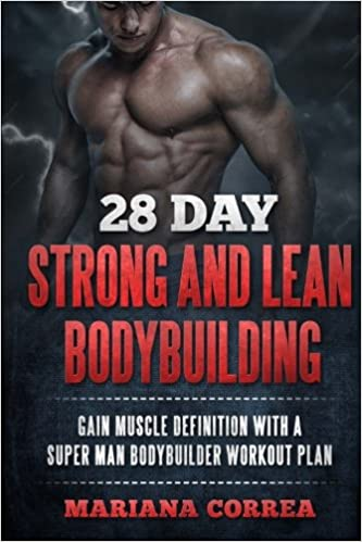 28 DAY STRONG And LEAN BODYBUILDING GAIN MUSCLE DEFINITION WITH A SUPER MAN BODYBUILDER WORKOUT PLAN Mariana Correa 9781522763338 Amazon Books