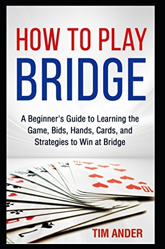 How to Play Bridge: A Beginner's Guide to Learning the Game, Bids, Hands, Cards, and Strategies to Win at Bridge -