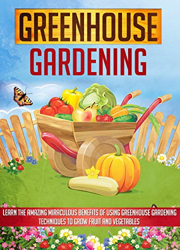 Greenhouse Gardening: Learn The Amazing Miraculous Benefits Of Using Greenhouse Gardening Techniques To Grow Fruit And Vegetables (greenhouse gardening, ... greenhouse gardening for beginners) by [Sheverlene, Sofia]