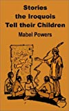 Stories the Iroquois Tell Their Children, Mabel Powers, 1589638034