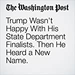 Trump Wasn't Happy With His State Department Finalists. Then He Heard a New Name. | Michael Kranish,Anne Gearan,Dan Balz,Philip Rucker