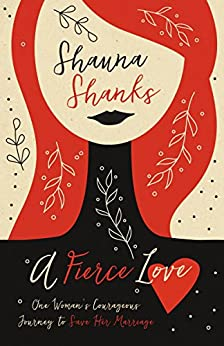 A Fierce Love: One Woman's Courageous Journey to Save Her Marriage by [Shanks, Shauna]