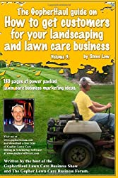 The GopherHaul guide on how to get customers for your landscaping and lawn care business - Volume 3.: Anyone can start a landscaping or lawn care ... customers. This book will show you how.