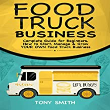 Food Truck Business: Complete Guide for Beginners. How to Start, Manage & Grow Your Own Food Truck Business