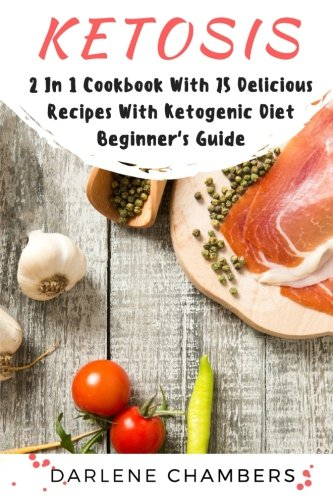 Ketosis: 2 In 1 Cookbook With 75 Delicious Recipes + Ketogenic Diet Beginner's Guide