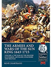 The Armies and Wars of the Sun King 1643-1715 Volume 4: The War of the Spanish Succession, Artillery, Engineers and Militias