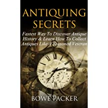 Antiquing Secrets: Fastest Way To Discover Antique History & Learn How To Collect Antiques Like A Seasoned Veteran