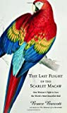 The Last Flight of the Scarlet Macaw, Bruce Barcott, 1400062934