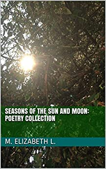 Seasons of the Sun and Moon: Poetry Collection by [L. , M. Elizabeth]