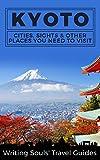 Kyoto: Cities, Sights & Other Places You Need to Visit (Tokyo, Yokohama, Osaka, Nagoya, Kyoto, Kawasaki, Saitama Book 1)