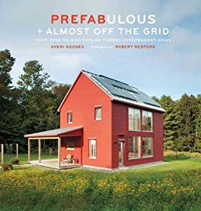 Prefabulous Almost Off The Grid Your Path To Building An Energy-Independent Home Prefabulous Almost Off The Grid