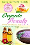 Organic Beauty With Essential Oil: Over 400+ Homemade Recipes For Natural Skin Care, Hair Care and Bath & Body Products