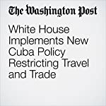 White House Implements New Cuba Policy Restricting Travel and Trade | Karen DeYoung