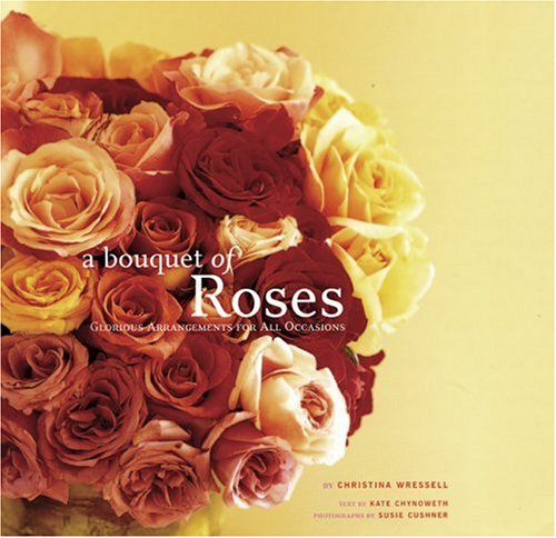 A Bouquet of Roses: Glorious Arrangements for All ()