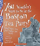 You Wouldn't Want to Be at the Boston Tea Party!, Peter Cook, 0531124223