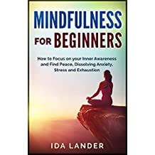 Mindfulness for Beginners: How to Focus on your Inner Awareness and Find Peace, Dissolving Anxiety, Stress and Exhaustion