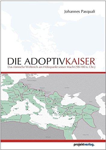 Die Adoptivkaiser: Das Römische Weltreich am Höhepunkt seiner Macht (98-180 n. Chr.)