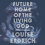 Future Home of the Living God: A Novel | Louise Erdrich