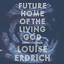 Future Home of the Living God: A Novel Audiobook by Louise Erdrich Narrated by Louise Erdrich