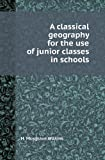A Classical Geography for the Use of Junior Classes in Schools, H. Musgrave Wilkins, 5518416261