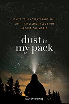 Dust in My Pack: Ignite Your Adventurous Soul with Travelling Tales from Around Our World by [O'Hare, Nancy]