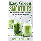 Easy Green Smoothies: 101 Deliciously Healthy All Natural Low-Cost Smoothie Recipes, Ranging From Apple To Yuzu