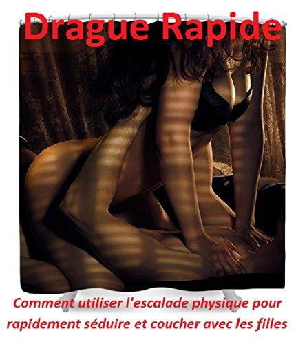 Drague Rapide: Comment utiliser l'escalade physique pour rapidement séduire et coucher avec les filles (French Edition)