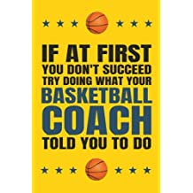 If at First You Don't Succeed Try Doing What Your Basketball Coach Told You To: Do; Basketball Coach Gift, Basketball Coach Gift for Men or Women, Basketball Coaching Gifts