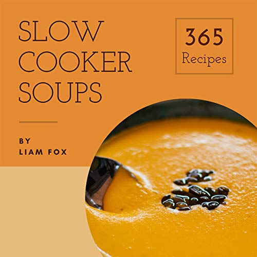 Slow Cooker Soups 365: Enjoy 123 Days With Amazing Slow Cooker Soup Recipes In Your Own Slow Cooker Soup Cookbook! (Slow Cooker Mexican Recipe Book, Southern Slow Cooker Cookbook) [Book 1] by Liam Fox