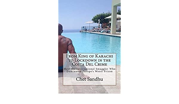 From King of Karachi to Lockdown in the Costa Del Crime: Meet the International Smuggler Who Dominated Europes Worst Prison (English Edition) eBook: Chet ...
