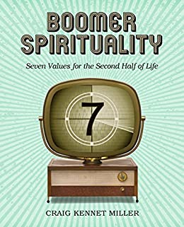 Boomer Spirituality: Seven Values for the Second Half of Life by [Miller, Craig Kennet]