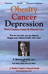 Obesity, Cancer, Depression - Their Common Cause and Natural Cure: A Healers Guide to Natural Health