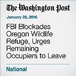 FBI Blockades Oregon Wildlife Refuge, Urges Remaining Occupiers to Leave | Sarah Kaplan,Adam Goldman,Mark Berman