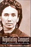 Negotiating Conquest: Gender and Power in California, 1770s to 1880s, Miroslava Chávez-García, 0816523789