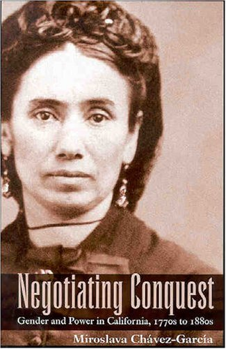 Negotiating Conquest: Gender and Power in California, 1770s to 1880s