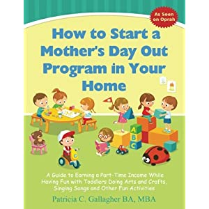 How to Start a Mother's Day Out Program in Your Home: A Guide to Earning a Part-Time Income While Having Fun with Toddlers Doing Arts and Crafts, Singing Songs and Other Fun Activities
