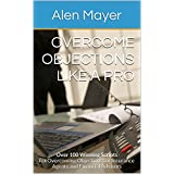 Overcome Objections Like a Pro: Over 100 Winning Scripts for Overcoming Objections for Insurance Agents and Financial Advisors