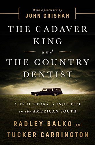 The Cadaver King and the Country Dentist: A True Story of Injustice in the American South by [Balko, Radley, Carrington, Tucker]
