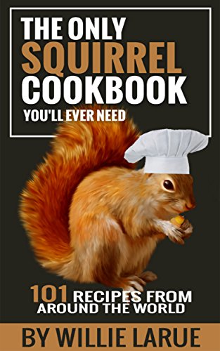 The Only Squirrel Cookbook You'll Ever Need: 101 Recipes from Around the World by [Larue, Willie]