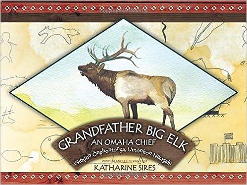 Grandfather Big Elk: An Omaha Chief: Witigon Ónphontonga, Umónhon Nikagahi